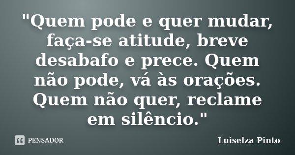 """""""Quem pode e quer mudar, faça-se atitude, breve desabafo e prece. Quem não pode, vá às orações. Quem não quer, reclame em silêncio.""""... Frase de Luiselza Pinto."""