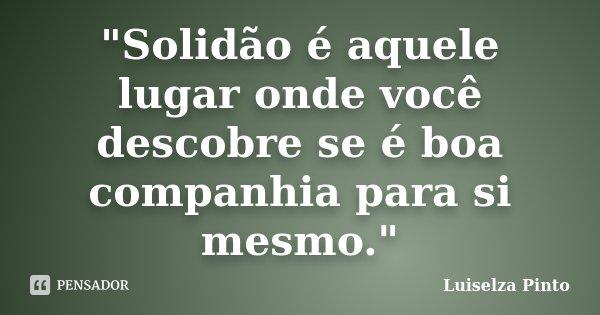 """""""Solidão é aquele lugar onde você descobre se é boa companhia para si mesmo.""""... Frase de Luiselza Pinto."""