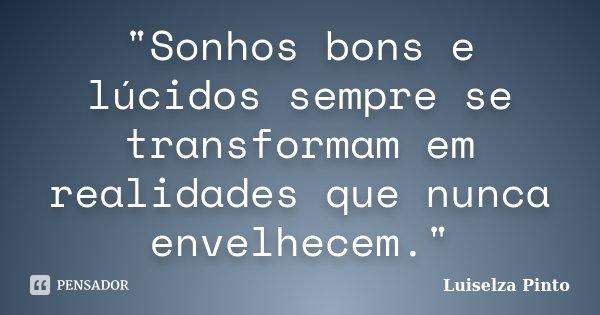 """""""Sonhos bons e lúcidos sempre se transformam em realidades que nunca envelhecem.""""... Frase de Luiselza Pinto."""