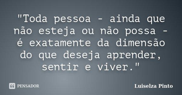 """""""Toda pessoa - ainda que não esteja ou não possa - é exatamente da dimensão do que deseja aprender, sentir e viver.""""... Frase de Luiselza Pinto."""
