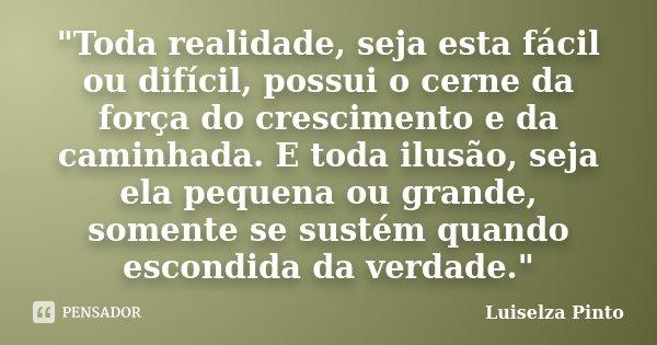"""""""Toda realidade, seja esta fácil ou difícil, possui o cerne da força do crescimento e da caminhada. E toda ilusão, seja ela pequena ou grande, somente se s... Frase de Luiselza Pinto."""