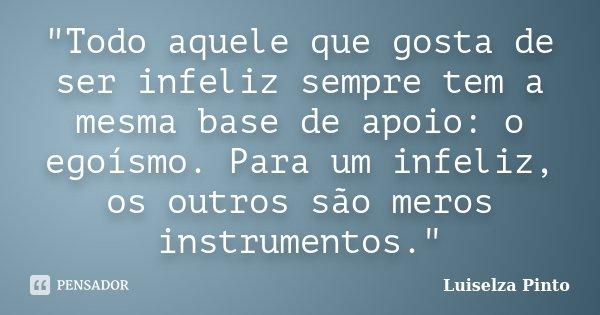 """""""Todo aquele que gosta de ser infeliz sempre tem a mesma base de apoio: o egoísmo. Para um infeliz, os outros são meros instrumentos.""""... Frase de Luiselza Pinto."""