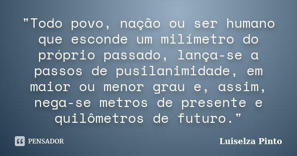"""""""Todo povo, nação ou ser humano que esconde um milímetro do próprio passado, lança-se a passos de pusilanimidade, em maior ou menor grau e, assim, nega-se ... Frase de Luiselza Pinto."""