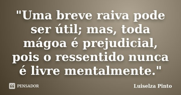 """""""Uma breve raiva pode ser útil; mas, toda mágoa é prejudicial, pois o ressentido nunca é livre mentalmente.""""... Frase de Luiselza Pinto."""