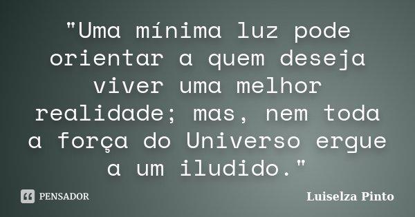 """""""Uma mínima luz pode orientar a quem deseja viver uma melhor realidade; mas, nem toda a força do Universo ergue a um iludido.""""... Frase de Luiselza Pinto."""