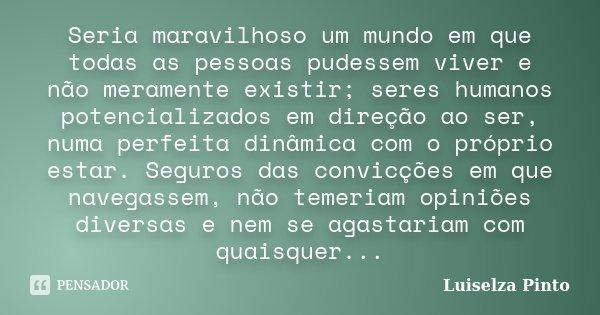 Seria maravilhoso um mundo em que todas as pessoas pudessem viver e não meramente existir; seres humanos potencializados em direção ao ser, numa perfeita dinâmi... Frase de Luiselza Pinto.