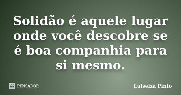 Solidão é aquele lugar onde você descobre se é boa companhia para si mesmo.... Frase de Luiselza Pinto.