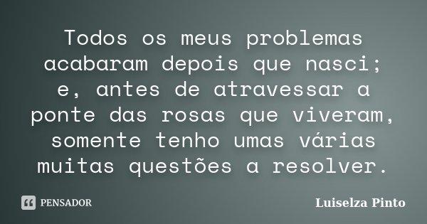 Todos os meus problemas acabaram depois que nasci; e, antes de atravessar a ponte das rosas que viveram, somente tenho umas várias muitas questões a resolver.... Frase de Luiselza Pinto.