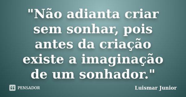 """""""Não adianta criar sem sonhar, pois antes da criação existe a imaginação de um sonhador.""""... Frase de Luismar Junior."""
