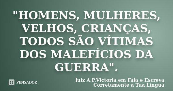 """""""HOMENS, MULHERES, VELHOS, CRIANÇAS, TODOS SÃO VÍTIMAS DOS MALEFÍCIOS DA GUERRA"""".... Frase de luiz A.P.Victoria em Fala e Escreva Corretamente a Tua Língua."""