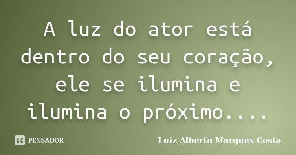 A luz do ator está dentro do seu coração, ele se ilumina e ilumina o próximo....... Frase de Luiz Alberto Marques Costa.