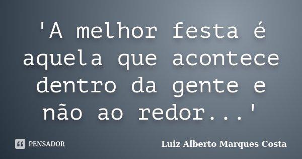 'A melhor festa é aquela que acontece dentro da gente e não ao redor...'... Frase de Luiz Alberto Marques Costa.