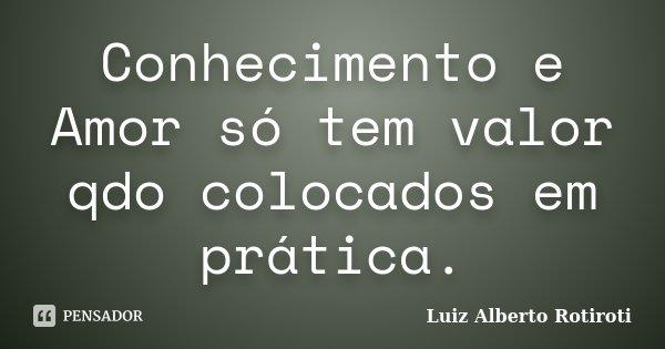 Conhecimento e Amor só tem valor qdo colocados em prática.... Frase de Luiz Alberto Rotiroti.