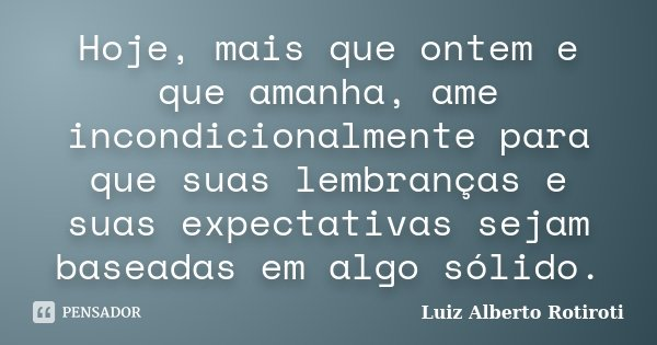 Hoje, mais que ontem e que amanha, ame incondicionalmente para que suas lembranças e suas expectativas sejam baseadas em algo sólido.... Frase de Luiz Alberto Rotiroti.