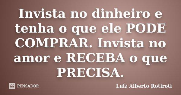 Invista no dinheiro e tenha o que ele PODE COMPRAR. Invista no amor e RECEBA o que PRECISA.... Frase de Luiz Alberto Rotiroti.