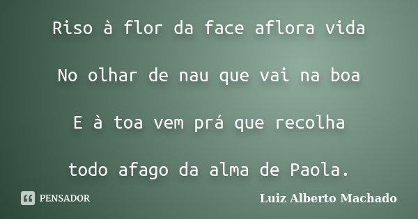 Riso à flor da face aflora vida No olhar de nau que vai na boa E à toa vem prá que recolha todo afago da alma de Paola.... Frase de Luiz Alberto Machado.