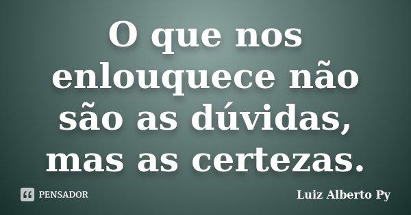 O que nos enlouquece não são as dúvidas, mas as certezas.... Frase de Luiz Alberto Py.