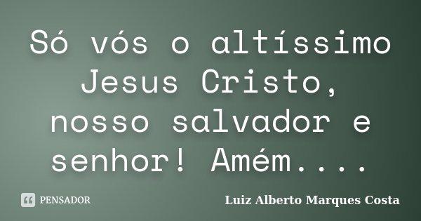 Só vós o altíssimo Jesus Cristo, nosso salvador e senhor! Amém....... Frase de Luiz Alberto Marques Costa.