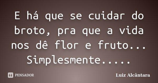 E há que se cuidar do broto, pra que a vida nos dê flor e fruto... Simplesmente........ Frase de Luiz Alcântara.