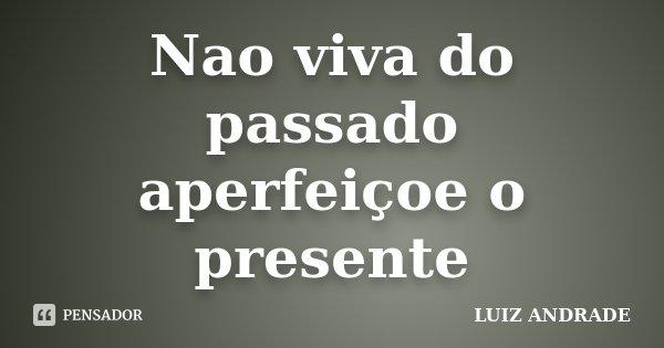 Nao viva do passado aperfeiçoe o presente... Frase de LUIZ ANDRADE.