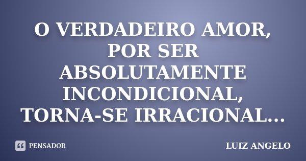 O VERDADEIRO AMOR, POR SER ABSOLUTAMENTE INCONDICIONAL, TORNA-SE IRRACIONAL...... Frase de LUIZ ANGELO.