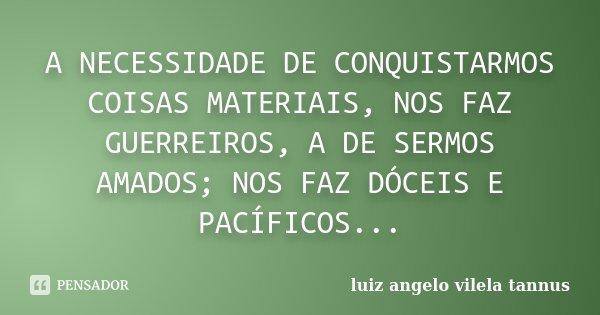 A NECESSIDADE DE CONQUISTARMOS COISAS MATERIAIS, NOS FAZ GUERREIROS, A DE SERMOS AMADOS; NOS FAZ DÓCEIS E PACÍFICOS...... Frase de LUIZ ANGELO VILELA TANNUS.
