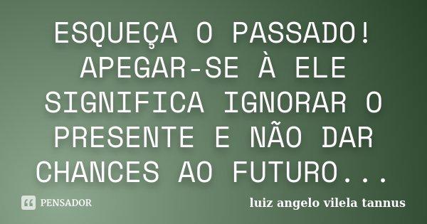 ESQUEÇA O PASSADO! APEGAR-SE À ELE SIGNIFICA IGNORAR O PRESENTE E NÃO DAR CHANCES AO FUTURO...... Frase de LUIZ ANGELO VILELA TANNUS.