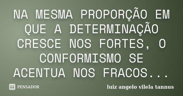 NA MESMA PROPORÇÃO EM QUE A DETERMINAÇÃO CRESCE NOS FORTES, O CONFORMISMO SE ACENTUA NOS FRACOS...... Frase de LUIZ ANGELO VILELA TANNUS.