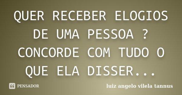 QUER RECEBER ELOGIOS DE UMA PESSOA ? CONCORDE COM TUDO O QUE ELA DISSER...... Frase de LUIZ ANGELO VILELA TANNUS.