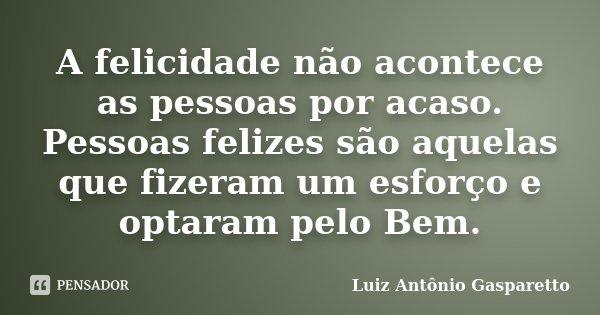 A felicidade não acontece as pessoas por acaso. Pessoas felizes são aquelas que fizeram um esforço e optaram pelo Bem.... Frase de Luiz António Gasparetto.