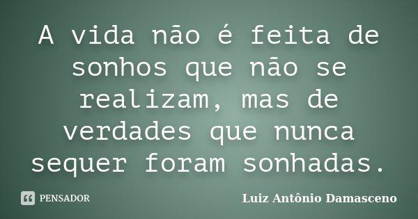 A vida não é feita de sonhos que não se realizam, mas de verdades que nunca sequer foram sonhadas.... Frase de Luiz Antônio Damasceno.