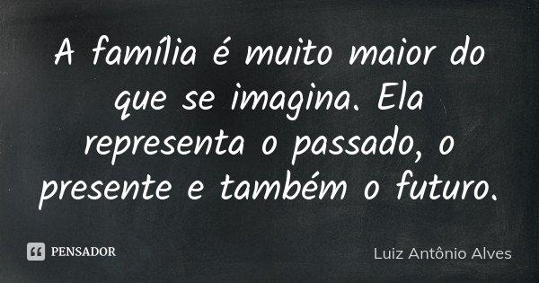 A família é muito maior do que se imagina. Ela representa o passado, o presente e também o futuro.... Frase de Luiz Antônio Alves.