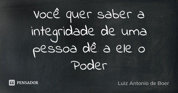 Você quer saber a integridade de uma pessoa dê a ele o Poder... Frase de Luiz Antonio de Boer.