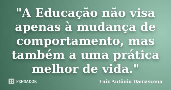 """""""A Educação não visa apenas à mudança de comportamento, mas também a uma prática melhor de vida.""""... Frase de Luiz Antônio Damasceno."""