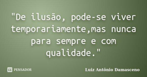 """""""De ilusão, pode-se viver temporariamente,mas nunca para sempre e com qualidade.""""... Frase de Luiz Antônio Damasceno."""