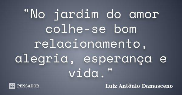 """""""No jardim do amor colhe-se bom relacionamento, alegria, esperança e vida.""""... Frase de Luiz Antônio Damasceno."""