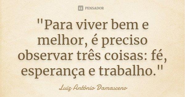 """""""Para viver bem e melhor, é preciso observar três coisas: fé, esperança e trabalho.""""... Frase de Luiz Antônio Damasceno."""