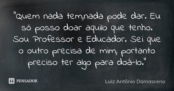 """""""Quem nada tem,nada pode dar. Eu só posso doar aquilo que tenho. Sou Professor e Educador. Sei que o outro precisa de mim, portanto preciso ter algo para d... Frase de Luiz Antônio Damasceno."""