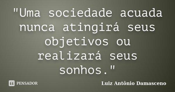 """""""Uma sociedade acuada nunca atingirá seus objetivos ou realizará seus sonhos.""""... Frase de Luiz Antônio Damasceno."""