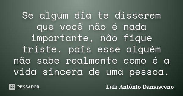 Se algum dia te disserem que você não é nada importante, não fique triste, pois esse alguém não sabe realmente como é a vida sincera de uma pessoa.... Frase de Luiz Antônio Damasceno.