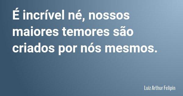 É incrível né, nossos maiores temores são criados por nós mesmos.... Frase de Luiz Arthur Felipin.