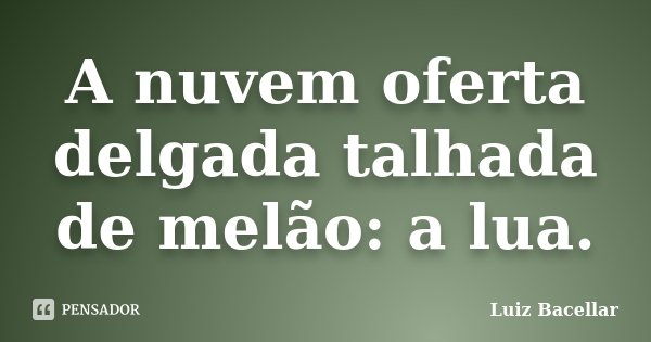 A nuvem oferta delgada talhada de melão: a lua.... Frase de Luiz Bacellar.