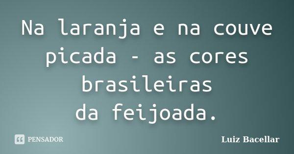 Na laranja e na couve picada - as cores brasileiras da feijoada.... Frase de Luiz Bacellar.