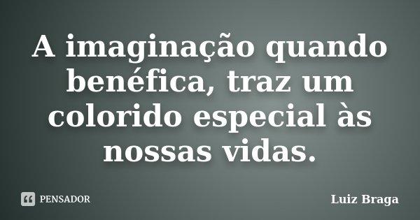A imaginação quando benéfica, traz um colorido especial às nossas vidas.... Frase de Luiz Braga.