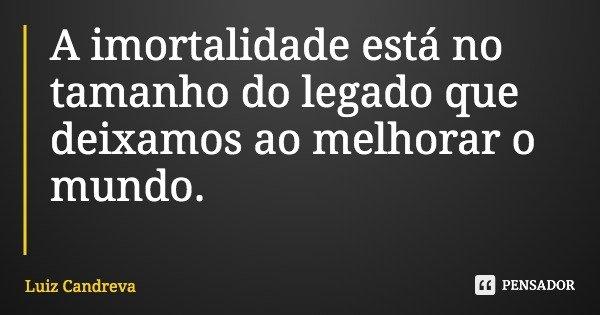 A imortalidade está no tamanho do legado que deixamos ao melhorar o mundo.... Frase de Luiz Candreva.