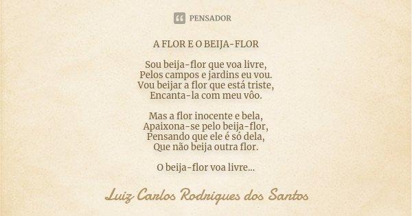 A FLOR E O BEIJA-FLOR Sou beija-flor que voa livre, Pelos campos e jardins eu vou. Vou beijar a flor que está triste, Encanta-la com meu vôo. Mas a flor inocent... Frase de Luiz Carlos Rodrigues dos Santos.