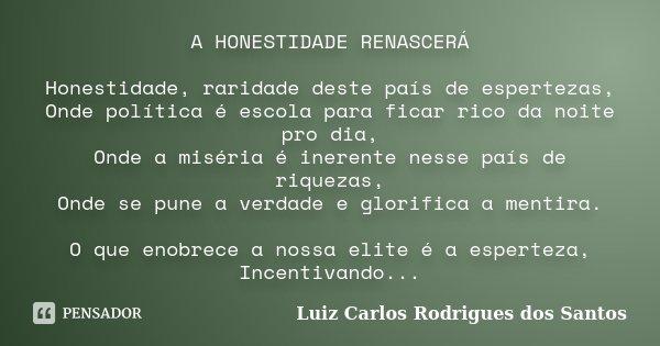 A HONESTIDADE RENASCERÁ Honestidade, raridade deste país de espertezas, Onde política é escola para ficar rico da noite pro dia, Onde a miséria é inerente nesse... Frase de Luiz Carlos Rodrigues dos Santos.