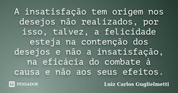 A insatisfação tem origem nos desejos não realizados, por isso, talvez, a felicidade esteja na contenção dos desejos e não a insatisfação, na eficácia do combat... Frase de Luiz Carlos Guglielmetti.