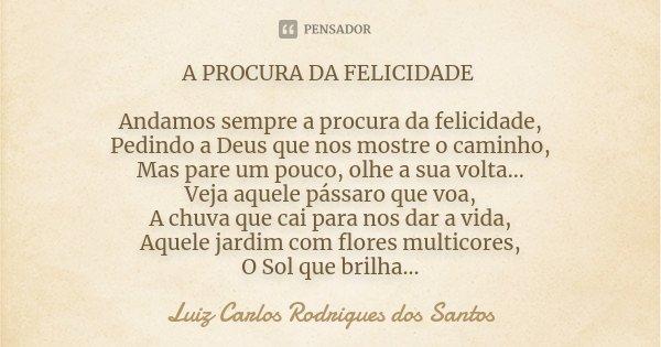 A PROCURA DA FELICIDADE Andamos sempre a procura da felicidade, Pedindo a Deus que nos mostre o caminho, Mas pare um pouco, olhe a sua volta... Veja aquele páss... Frase de Luiz Carlos Rodrigues dos Santos.