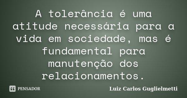 A tolerância é uma atitude necessária para a vida em sociedade, mas é fundamental para manutenção dos relacionamentos.... Frase de Luiz Carlos Guglielmetti.